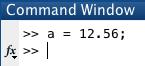 Command Window: a = 12.56;